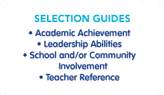 Selection Guidelines: Academic Achievement, Leadership Abilities, School and/or Community Involvement, Teacher Reference